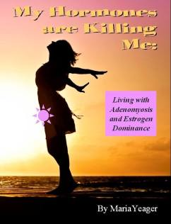 My Hormones are Killing Me: Living with Adenomyosis and Estrogen Dominance by Maria Yeager