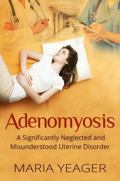 Adenomyosis: A Significantly Neglected and Misunderstood Uterine Disorder by Maria Yeager